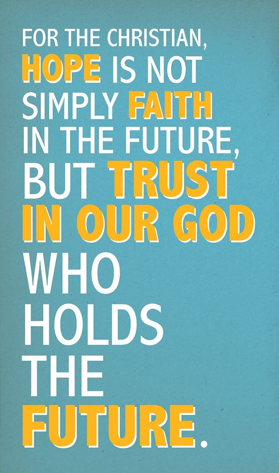 Hope is not simply faith in the future, but trust in our GOD who holds the future